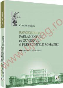 Raporturile Parlamentului cu Guvernul si Presedintele Romaniei. Comentarii constitutionale | Autor: Ionescu Cristian